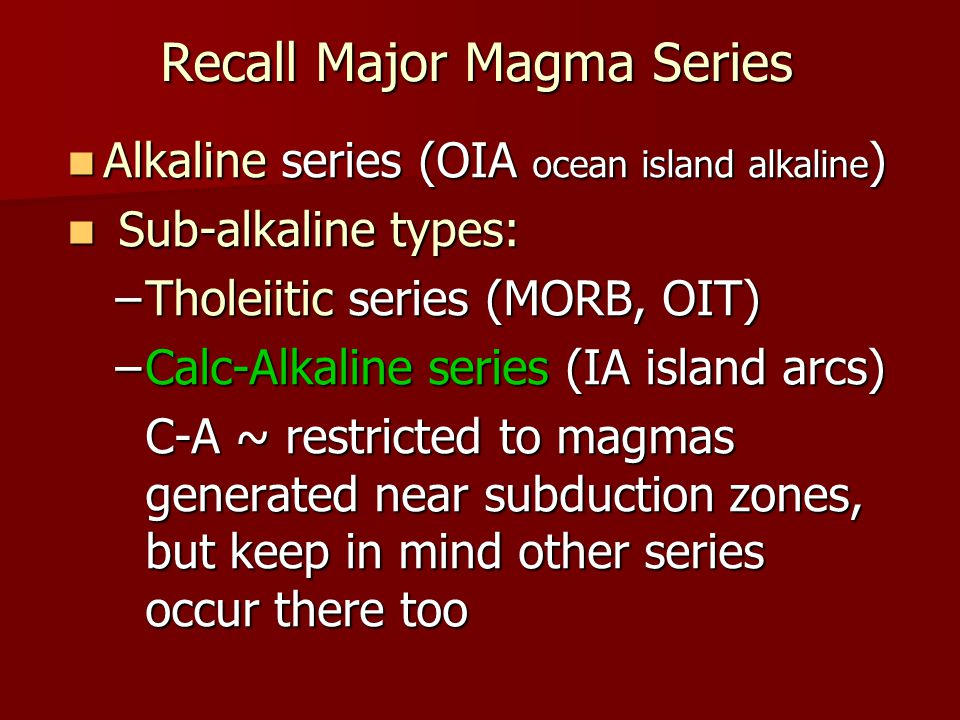Recall Major Magma Series Alkaline series (OIA ocean island alkaline ) Alkaline series (OIA ocean island alkaline ) Sub-alkaline types: Sub-alkaline types: –Tholeiitic series (MORB, OIT) –Calc-Alkaline series (IA island arcs) C-A ~ restricted to magmas generated near subduction zones, but keep in mind other series occur there too C-A ~ restricted to magmas generated near subduction zones, but keep in mind other series occur there too