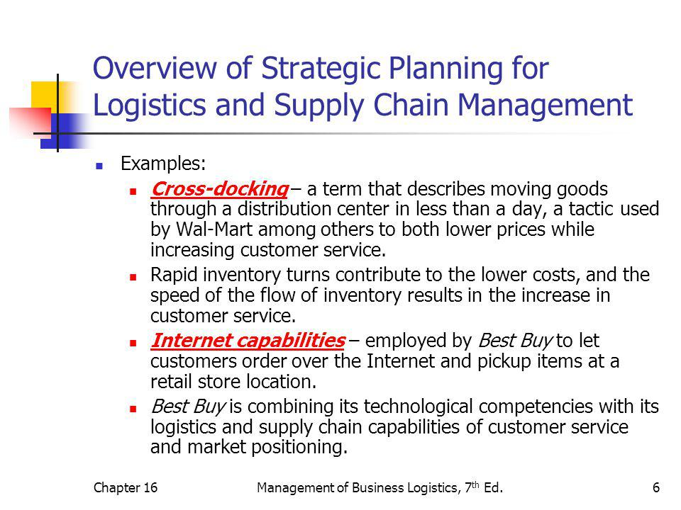 Chapter 16Management of Business Logistics, 7 th Ed.6 Overview of Strategic Planning for Logistics and Supply Chain Management Examples: Cross-docking