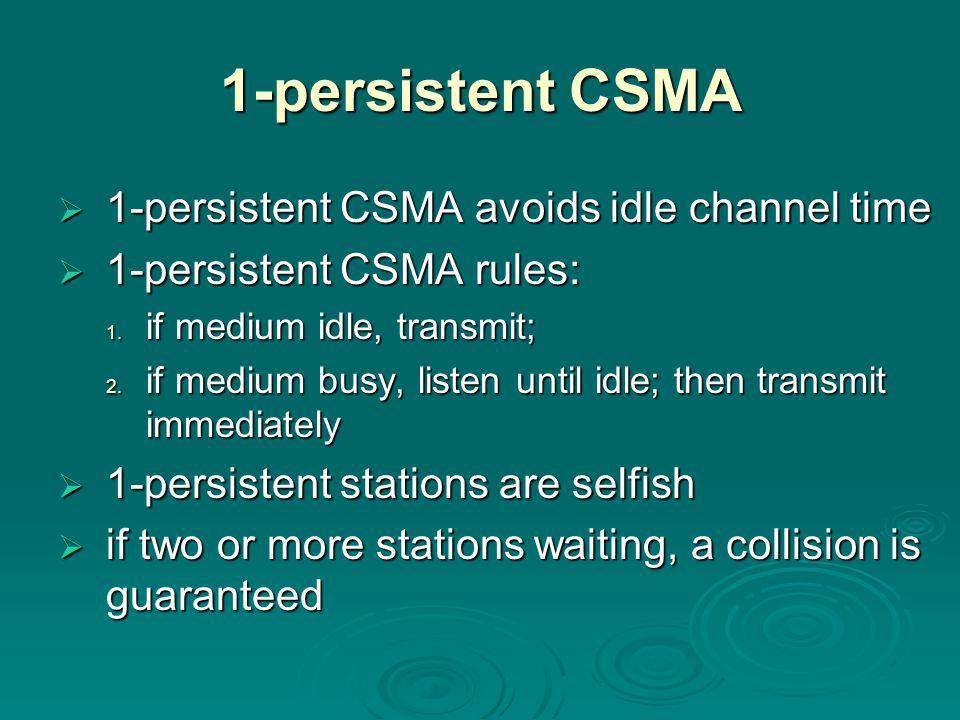 1-persistent CSMA  1-persistent CSMA avoids idle channel time  1-persistent CSMA rules:  1-persistent CSMA rules: 1.