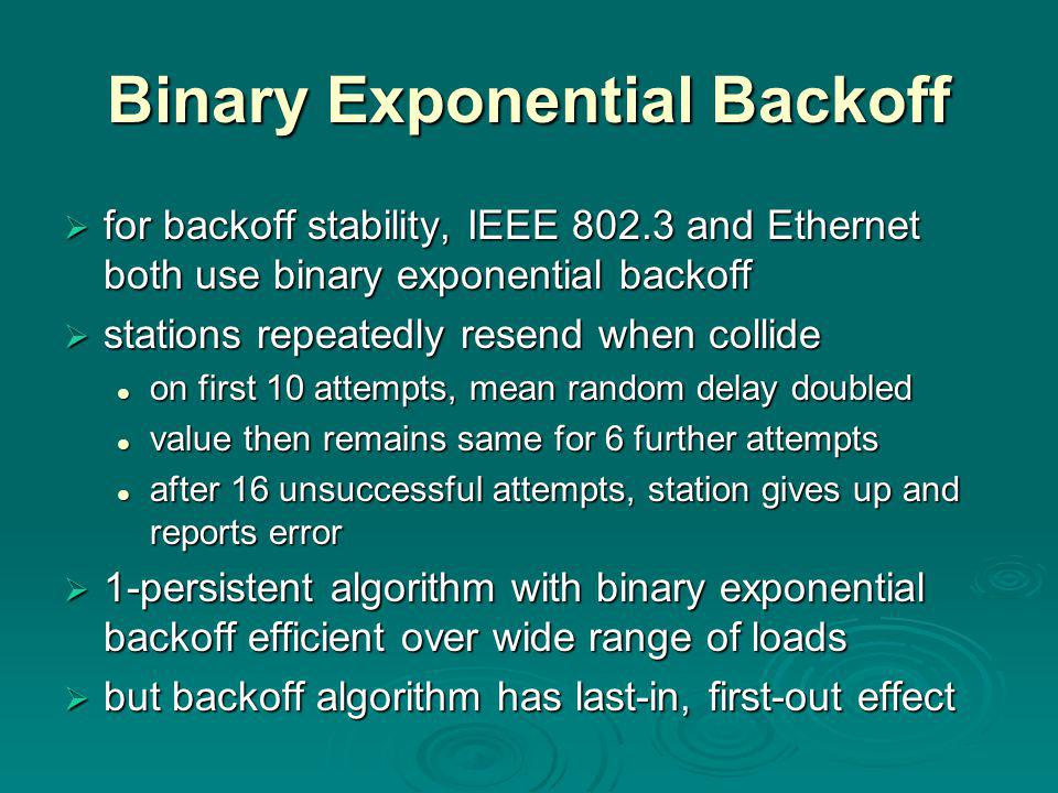 Binary Exponential Backoff  for backoff stability, IEEE 802.3 and Ethernet both use binary exponential backoff  stations repeatedly resend when collide on first 10 attempts, mean random delay doubled on first 10 attempts, mean random delay doubled value then remains same for 6 further attempts value then remains same for 6 further attempts after 16 unsuccessful attempts, station gives up and reports error after 16 unsuccessful attempts, station gives up and reports error  1-persistent algorithm with binary exponential backoff efficient over wide range of loads  but backoff algorithm has last-in, first-out effect