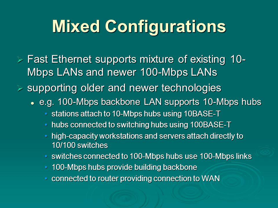 Mixed Configurations  Fast Ethernet supports mixture of existing 10- Mbps LANs and newer 100-Mbps LANs  supporting older and newer technologies e.g.