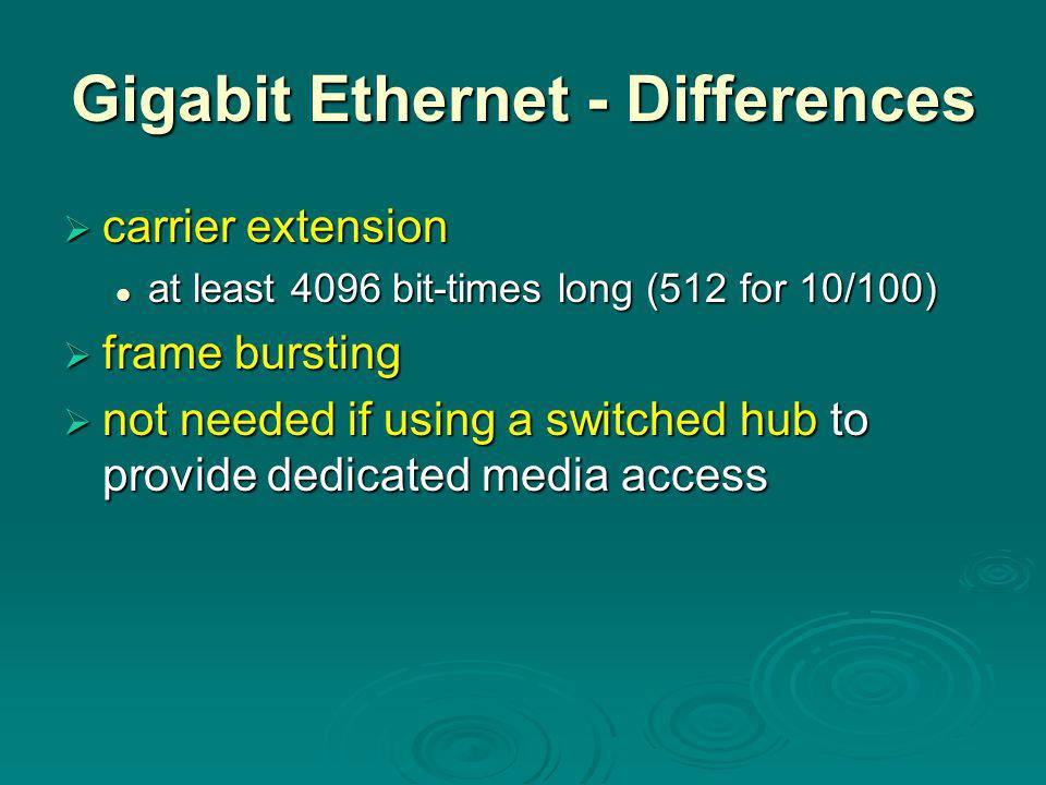 Gigabit Ethernet - Differences  carrier extension at least 4096 bit-times long (512 for 10/100) at least 4096 bit-times long (512 for 10/100)  frame bursting  not needed if using a switched hub to provide dedicated media access