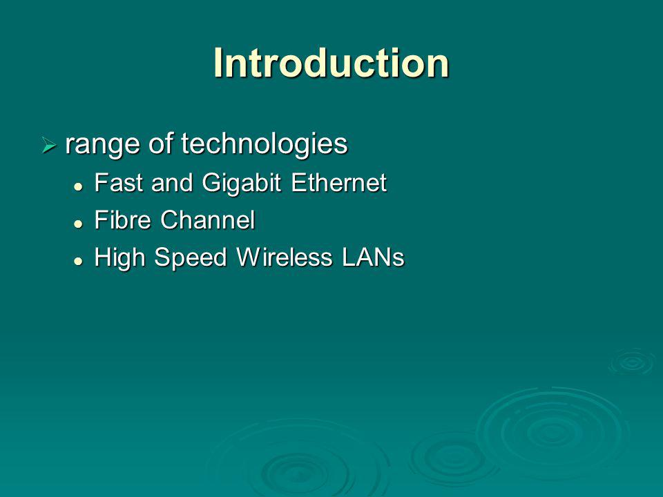 Introduction  range of technologies Fast and Gigabit Ethernet Fast and Gigabit Ethernet Fibre Channel Fibre Channel High Speed Wireless LANs High Speed Wireless LANs