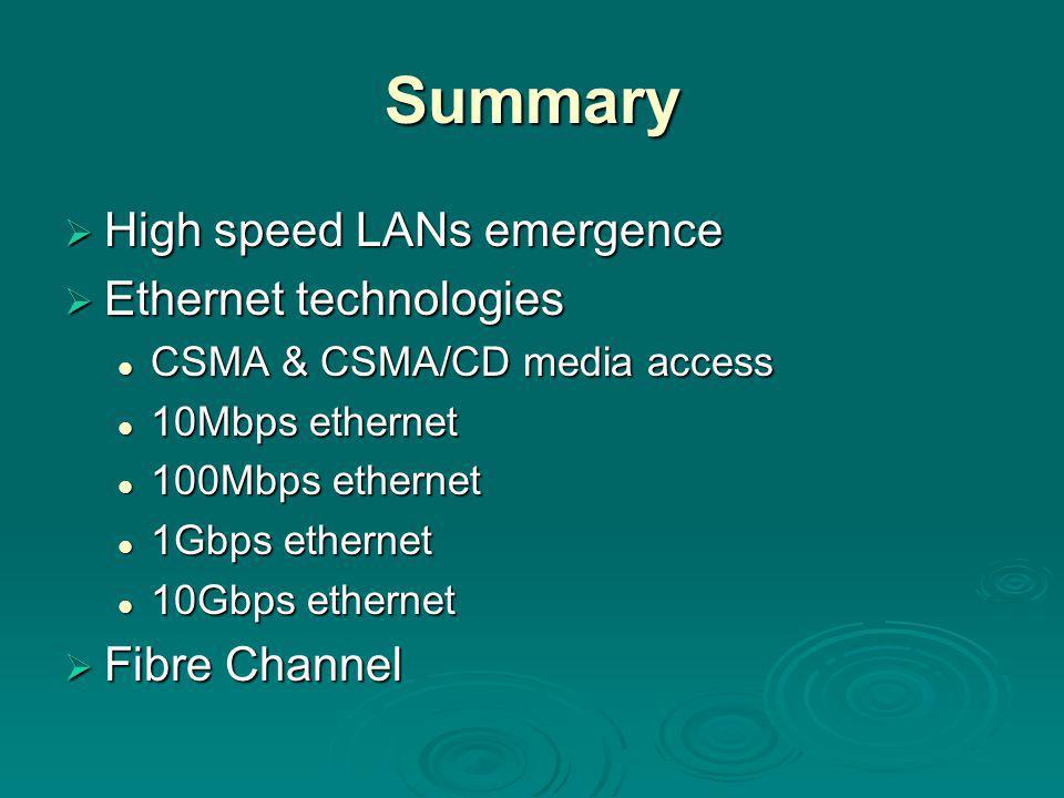 Summary  High speed LANs emergence  Ethernet technologies CSMA & CSMA/CD media access CSMA & CSMA/CD media access 10Mbps ethernet 10Mbps ethernet 100Mbps ethernet 100Mbps ethernet 1Gbps ethernet 1Gbps ethernet 10Gbps ethernet 10Gbps ethernet  Fibre Channel
