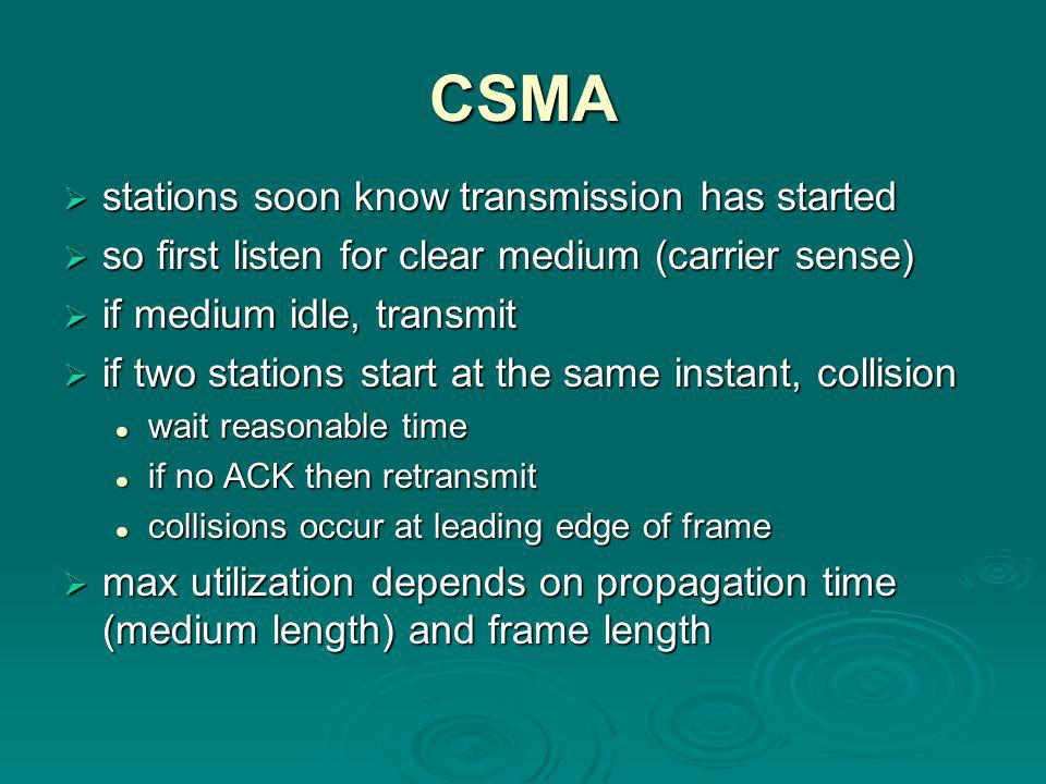 CSMA  stations soon know transmission has started  so first listen for clear medium (carrier sense)  if medium idle, transmit  if two stations start at the same instant, collision wait reasonable time wait reasonable time if no ACK then retransmit if no ACK then retransmit collisions occur at leading edge of frame collisions occur at leading edge of frame  max utilization depends on propagation time (medium length) and frame length
