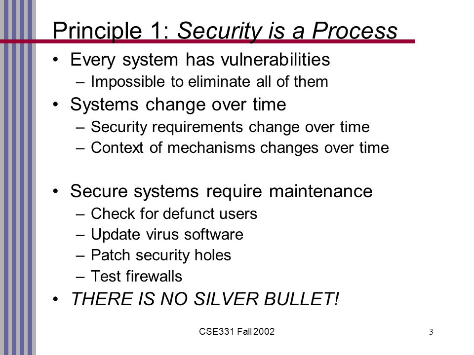 CSE331 Fall 20023 Principle 1: Security is a Process Every system has vulnerabilities –Impossible to eliminate all of them Systems change over time –Security requirements change over time –Context of mechanisms changes over time Secure systems require maintenance –Check for defunct users –Update virus software –Patch security holes –Test firewalls THERE IS NO SILVER BULLET!