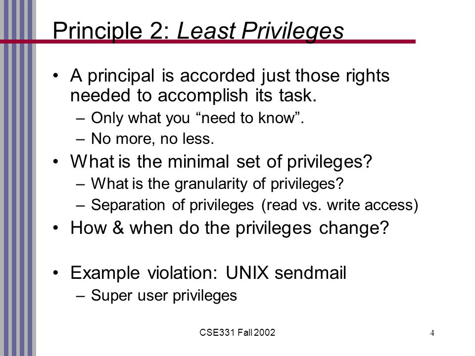 "CSE331 Fall 20024 Principle 2: Least Privileges A principal is accorded just those rights needed to accomplish its task. –Only what you ""need to know"""
