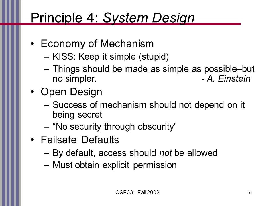 CSE331 Fall 20026 Principle 4: System Design Economy of Mechanism –KISS: Keep it simple (stupid) –Things should be made as simple as possible–but no s