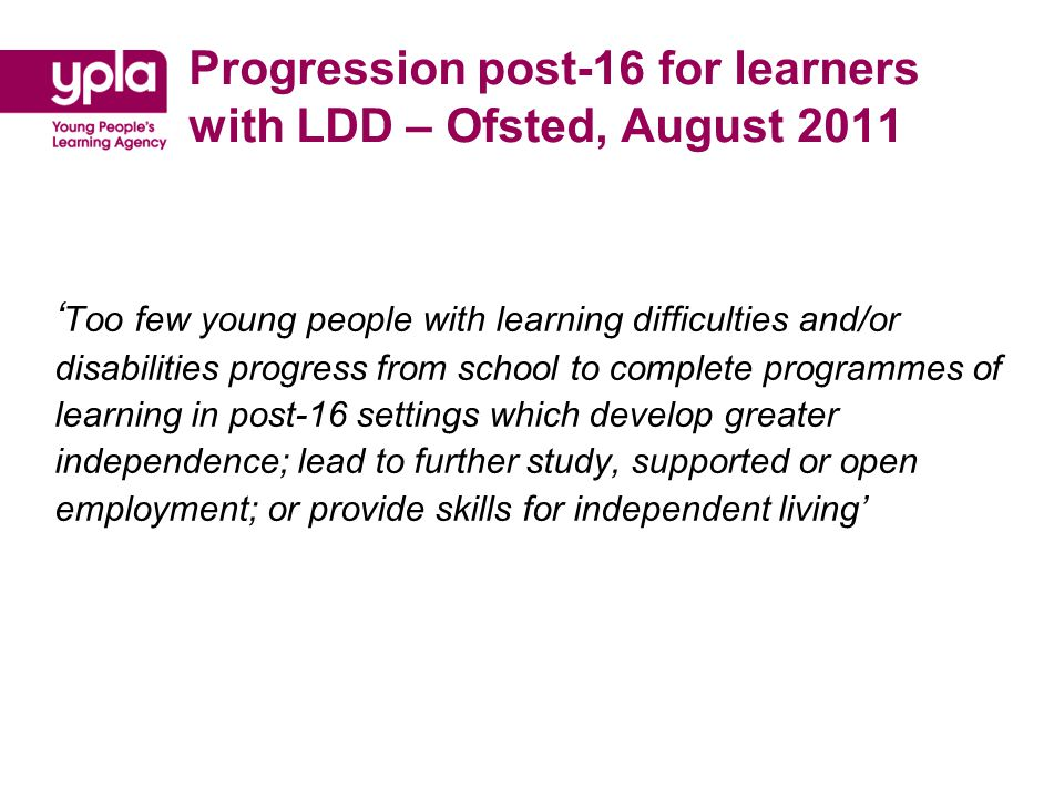Progression post-16 for learners with LDD – Ofsted, August 2011 ' Too few young people with learning difficulties and/or disabilities progress from school to complete programmes of learning in post-16 settings which develop greater independence; lead to further study, supported or open employment; or provide skills for independent living'