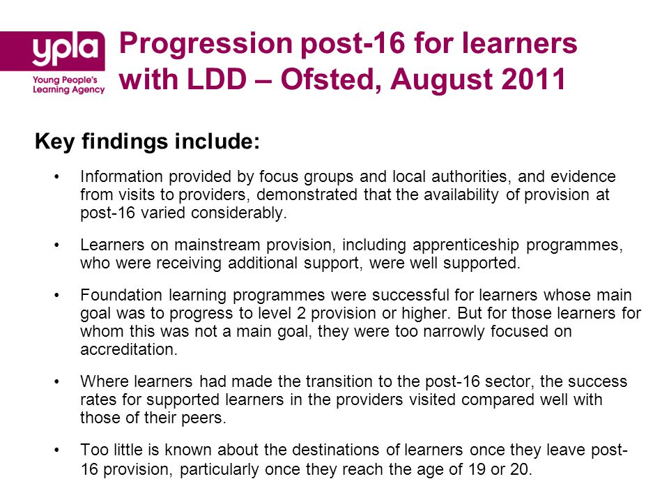 Progression post-16 for learners with LDD – Ofsted, August 2011 Key findings include: Information provided by focus groups and local authorities, and evidence from visits to providers, demonstrated that the availability of provision at post-16 varied considerably.