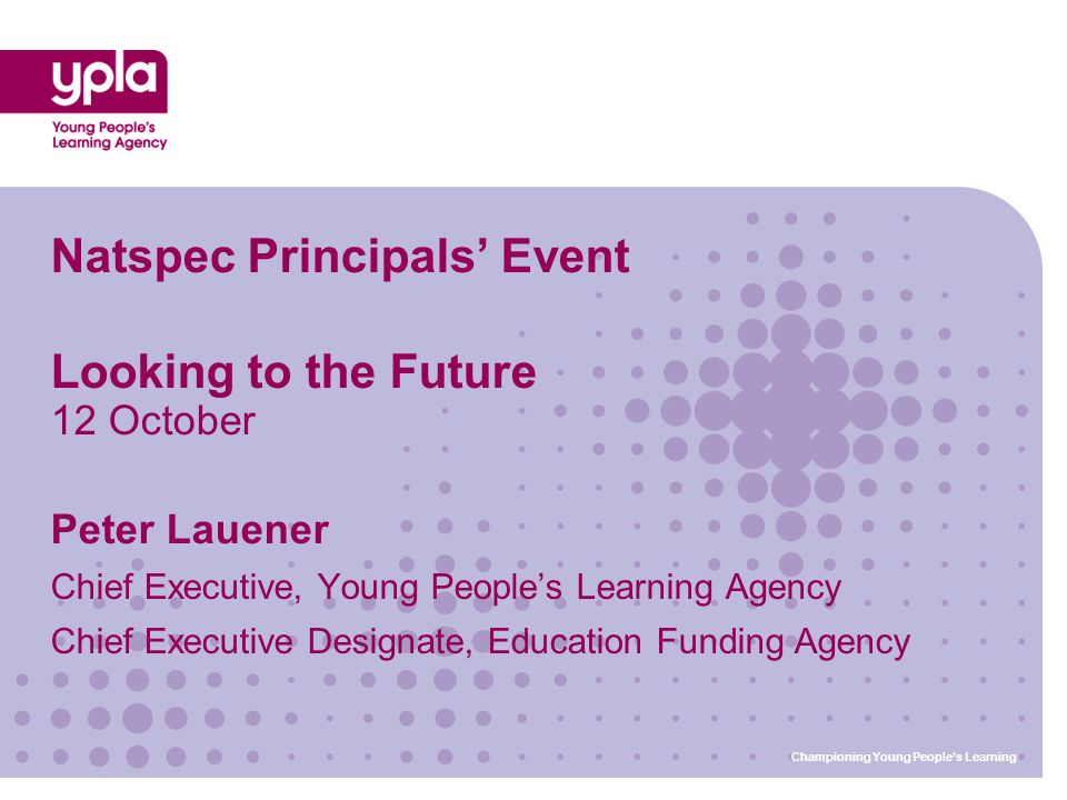 Natspec Principals' Event Looking to the Future 12 October Peter Lauener Chief Executive, Young People's Learning Agency Chief Executive Designate, Education Funding Agency Championing Young People's Learning