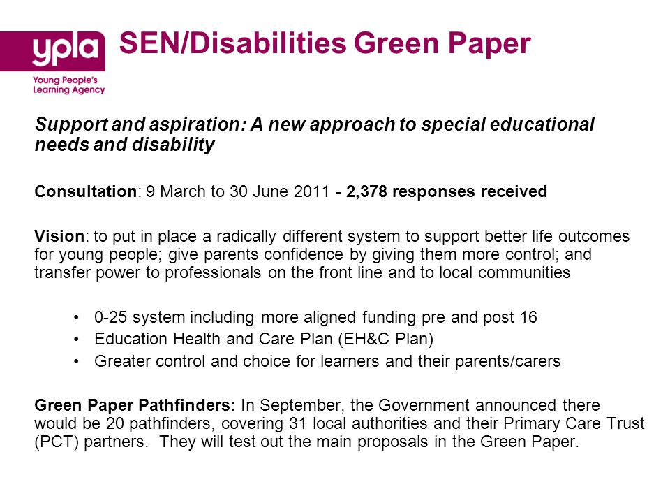 SEN/Disabilities Green Paper Support and aspiration: A new approach to special educational needs and disability Consultation: 9 March to 30 June 2011 - 2,378 responses received Vision: to put in place a radically different system to support better life outcomes for young people; give parents confidence by giving them more control; and transfer power to professionals on the front line and to local communities 0-25 system including more aligned funding pre and post 16 Education Health and Care Plan (EH&C Plan) Greater control and choice for learners and their parents/carers Green Paper Pathfinders: In September, the Government announced there would be 20 pathfinders, covering 31 local authorities and their Primary Care Trust (PCT) partners.