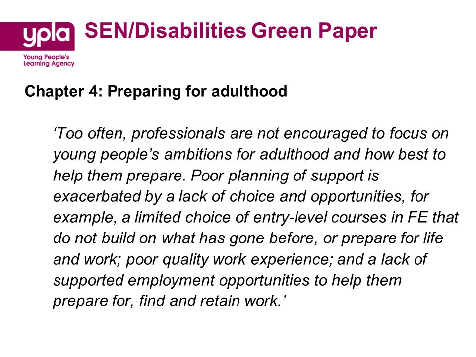 SEN/Disabilities Green Paper Chapter 4: Preparing for adulthood 'Too often, professionals are not encouraged to focus on young people's ambitions for adulthood and how best to help them prepare.