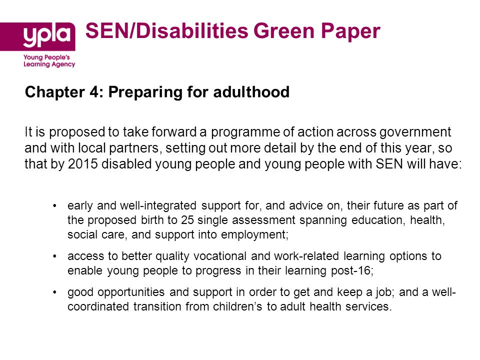 SEN/Disabilities Green Paper Chapter 4: Preparing for adulthood It is proposed to take forward a programme of action across government and with local partners, setting out more detail by the end of this year, so that by 2015 disabled young people and young people with SEN will have: early and well-integrated support for, and advice on, their future as part of the proposed birth to 25 single assessment spanning education, health, social care, and support into employment; access to better quality vocational and work-related learning options to enable young people to progress in their learning post-16; good opportunities and support in order to get and keep a job; and a well- coordinated transition from children's to adult health services.