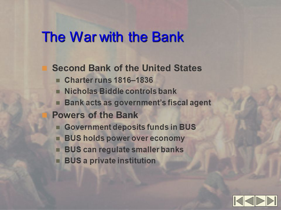 The War with the Bank Second Bank of the United States Charter runs 1816–1836 Nicholas Biddle controls bank Bank acts as government's fiscal agent Powers of the Bank Government deposits funds in BUS BUS holds power over economy BUS can regulate smaller banks BUS a private institution