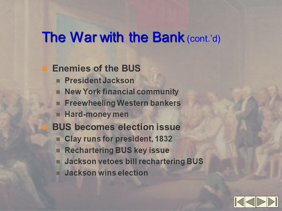 The War with the Bank The War with the Bank (cont.'d) Enemies of the BUS President Jackson New York financial community Freewheeling Western bankers Hard-money men BUS becomes election issue Clay runs for president, 1832 Rechartering BUS key issue Jackson vetoes bill rechartering BUS Jackson wins election