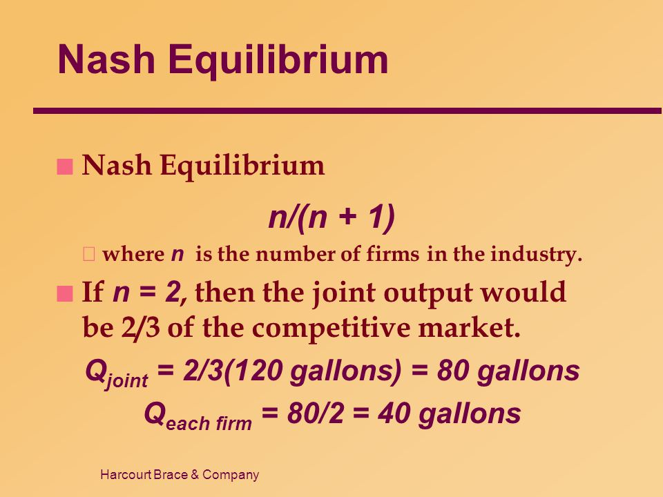 Harcourt Brace & Company Nash Equilibrium n Nash Equilibrium n/(n + 1)  where n is the number of firms in the industry. If n = 2, then the joint outp