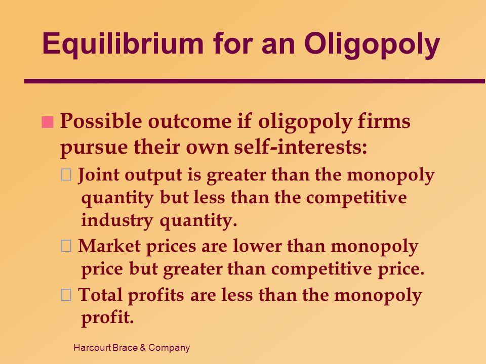Harcourt Brace & Company Equilibrium for an Oligopoly n Possible outcome if oligopoly firms pursue their own self-interests:  Joint output is greater