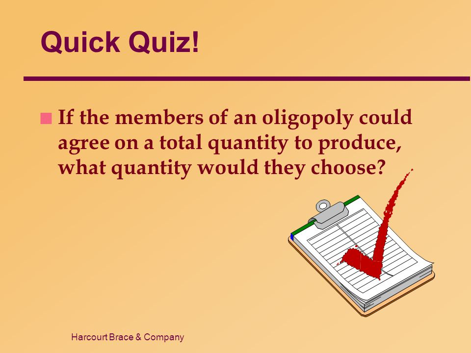 Harcourt Brace & Company Quick Quiz! n If the members of an oligopoly could agree on a total quantity to produce, what quantity would they choose?
