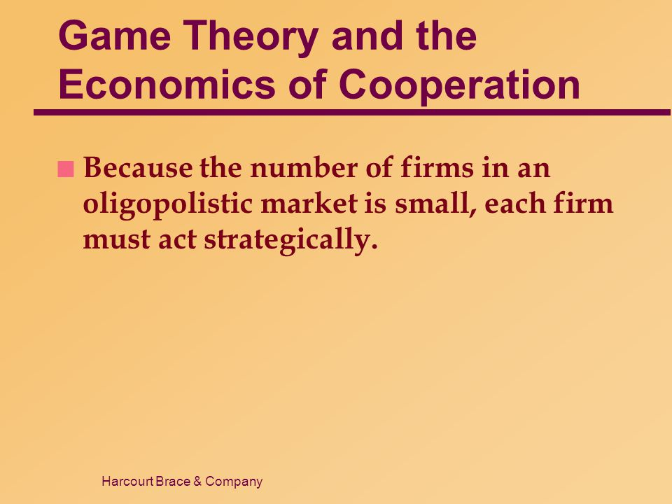 Harcourt Brace & Company Game Theory and the Economics of Cooperation n Because the number of firms in an oligopolistic market is small, each firm mus
