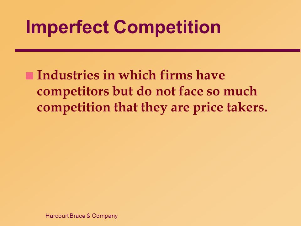 Harcourt Brace & Company Types of Imperfectly Competitive Markets n Oligopoly  Only a few sellers, each offering a similar or identical product to the others.