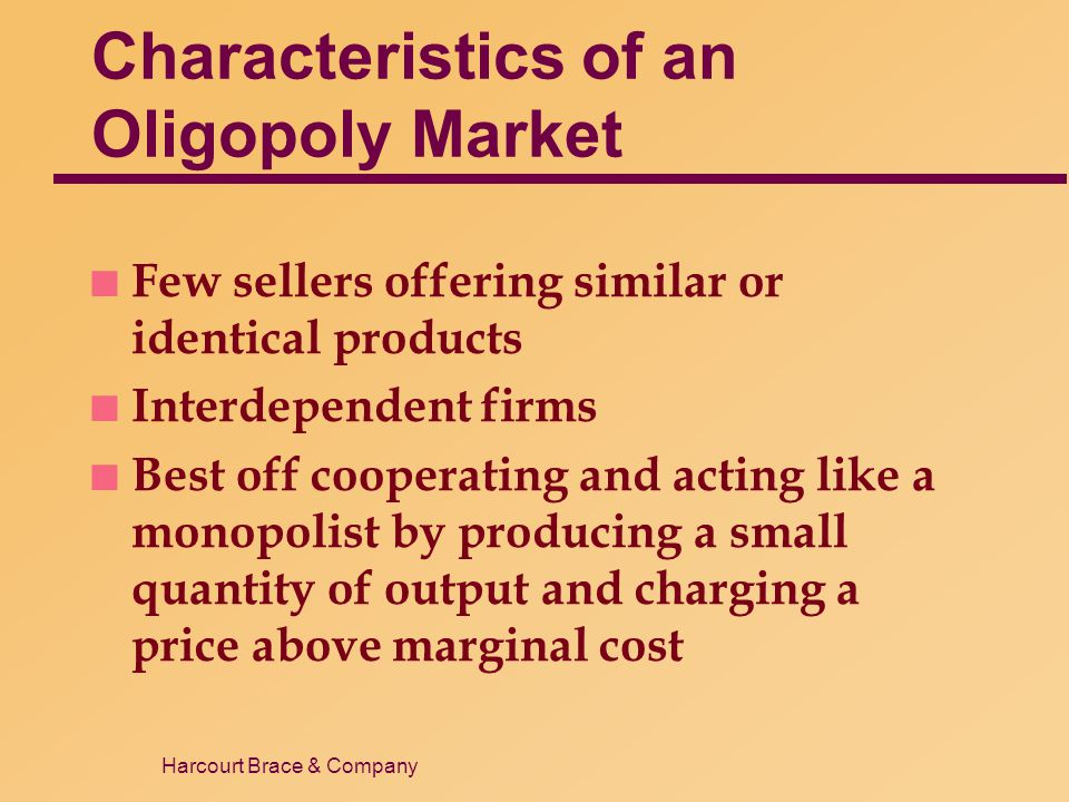 Harcourt Brace & Company Characteristics of an Oligopoly Market n Few sellers offering similar or identical products n Interdependent firms n Best off