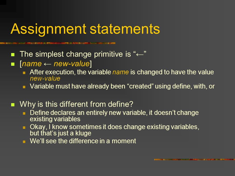 Assignment statements The simplest change primitive is ← [name ← new-value] After execution, the variable name is changed to have the value new-value Variable must have already been created using define, with, or Why is this different from define.