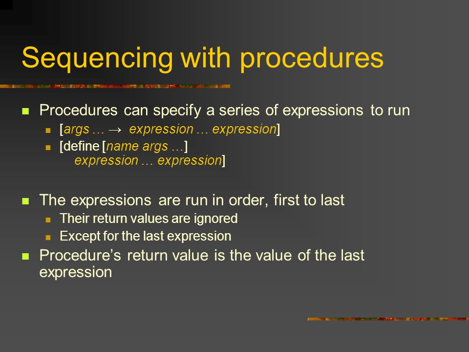 Sequencing with procedures Procedures can specify a series of expressions to run [args … → expression … expression] [define [name args …] expression … expression] The expressions are run in order, first to last Their return values are ignored Except for the last expression Procedure's return value is the value of the last expression