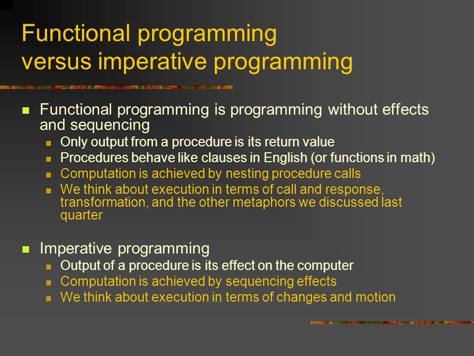 Functional programming versus imperative programming Functional programming is programming without effects and sequencing Only output from a procedure is its return value Procedures behave like clauses in English (or functions in math) Computation is achieved by nesting procedure calls We think about execution in terms of call and response, transformation, and the other metaphors we discussed last quarter Imperative programming Output of a procedure is its effect on the computer Computation is achieved by sequencing effects We think about execution in terms of changes and motion