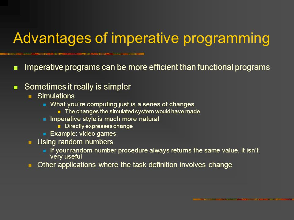 Advantages of imperative programming Imperative programs can be more efficient than functional programs Sometimes it really is simpler Simulations What you're computing just is a series of changes The changes the simulated system would have made Imperative style is much more natural Directly expresses change Example: video games Using random numbers If your random number procedure always returns the same value, it isn't very useful Other applications where the task definition involves change