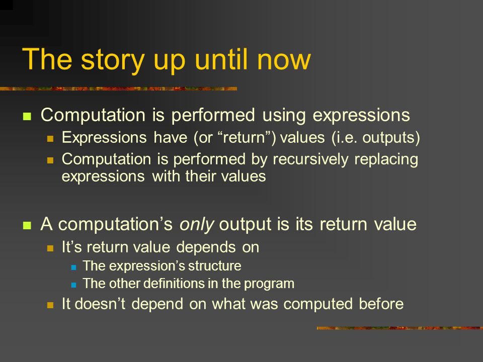 The story up until now Computation is performed using expressions Expressions have (or return ) values (i.e.