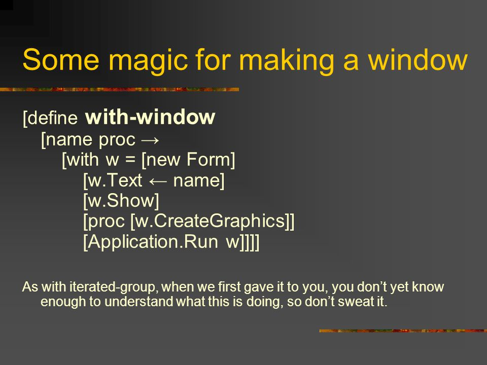 Some magic for making a window [define with-window [name proc → [with w = [new Form] [w.Text ← name] [w.Show] [proc [w.CreateGraphics]] [Application.Run w]]]] As with iterated-group, when we first gave it to you, you don't yet know enough to understand what this is doing, so don't sweat it.