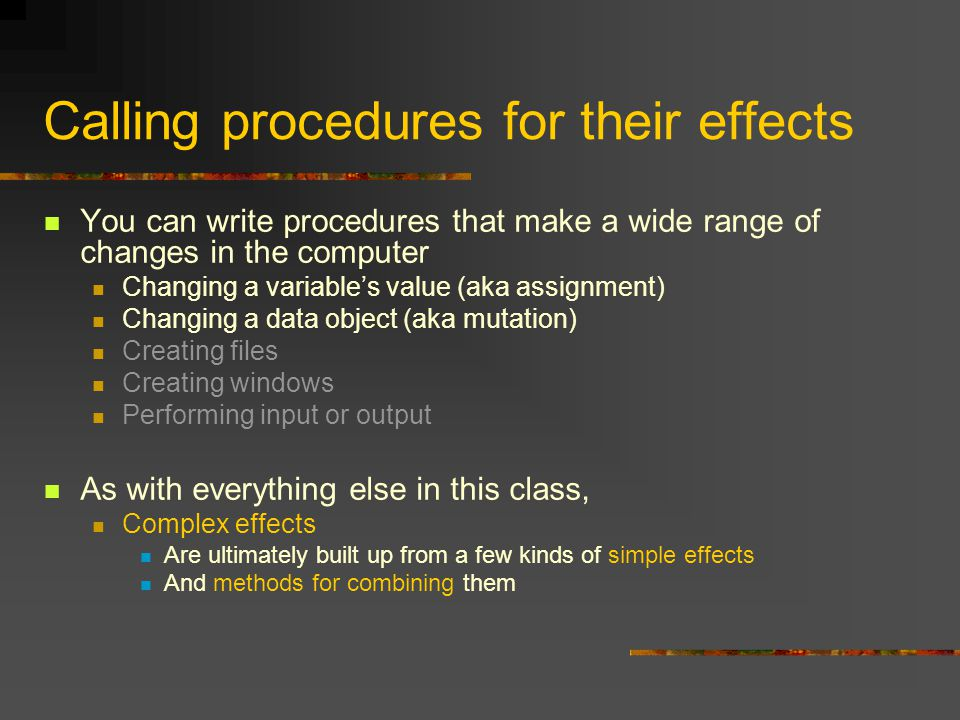 Calling procedures for their effects You can write procedures that make a wide range of changes in the computer Changing a variable's value (aka assig