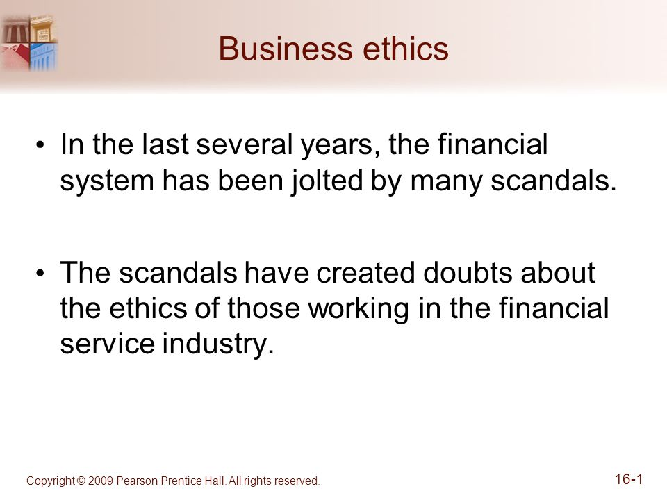 Business ethics In the last several years, the financial system has been jolted by many scandals. The scandals have created doubts about the ethics of
