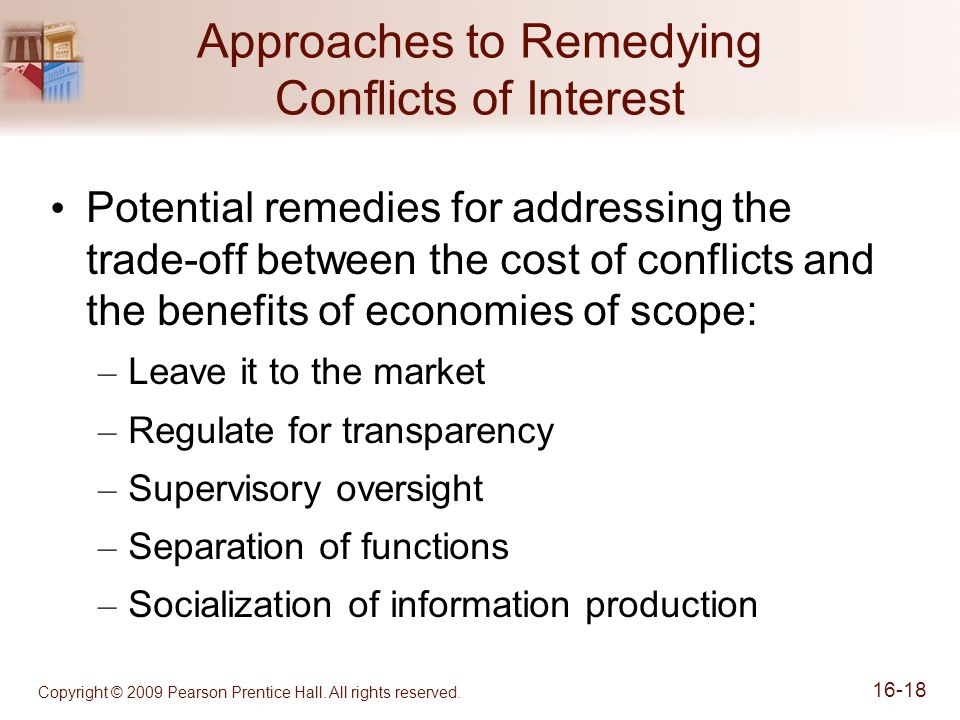 Approaches to Remedying Conflicts of Interest Potential remedies for addressing the trade-off between the cost of conflicts and the benefits of economies of scope: – Leave it to the market – Regulate for transparency – Supervisory oversight – Separation of functions – Socialization of information production Copyright © 2009 Pearson Prentice Hall.
