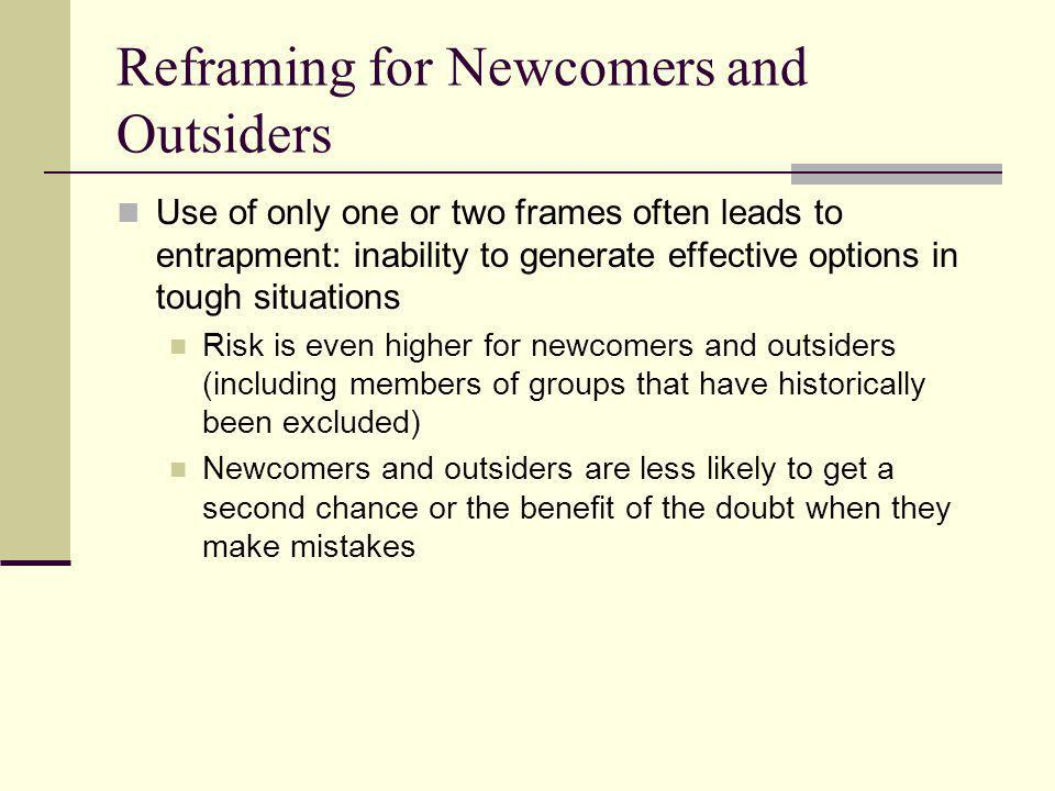 Reframing for Newcomers and Outsiders Use of only one or two frames often leads to entrapment: inability to generate effective options in tough situat