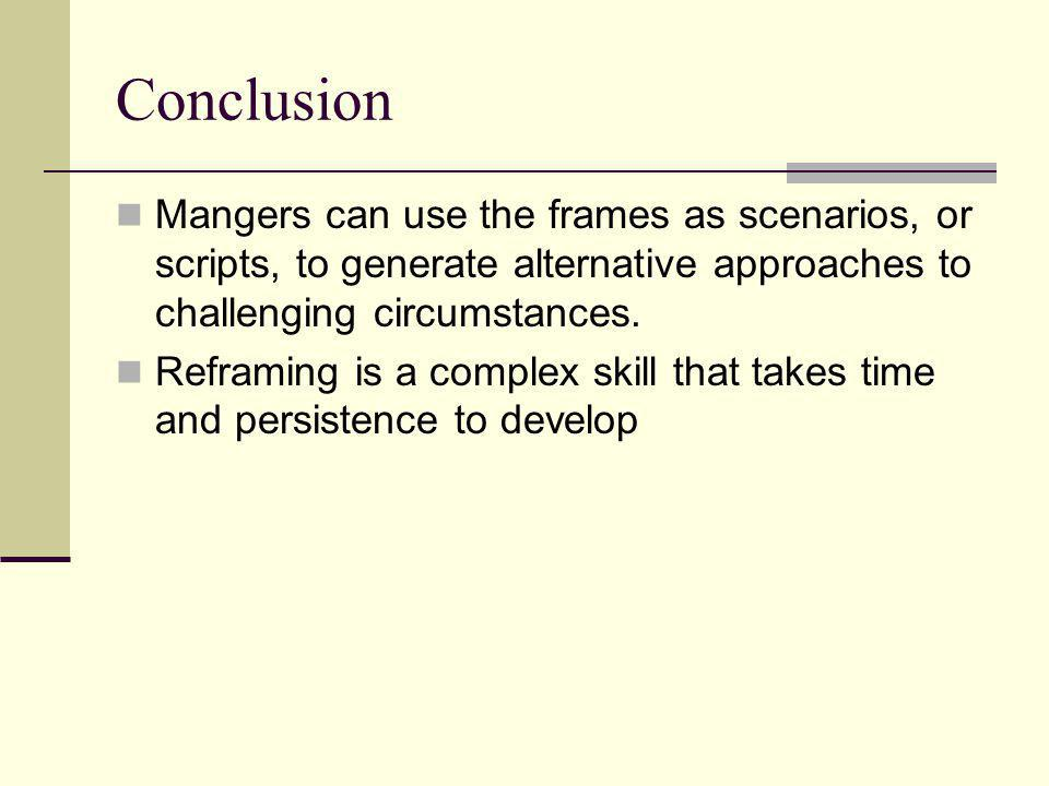Conclusion Mangers can use the frames as scenarios, or scripts, to generate alternative approaches to challenging circumstances. Reframing is a comple