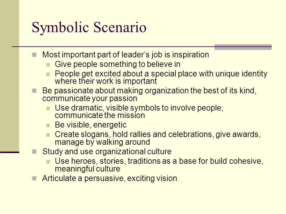Symbolic Scenario Most important part of leader's job is inspiration Give people something to believe in People get excited about a special place with