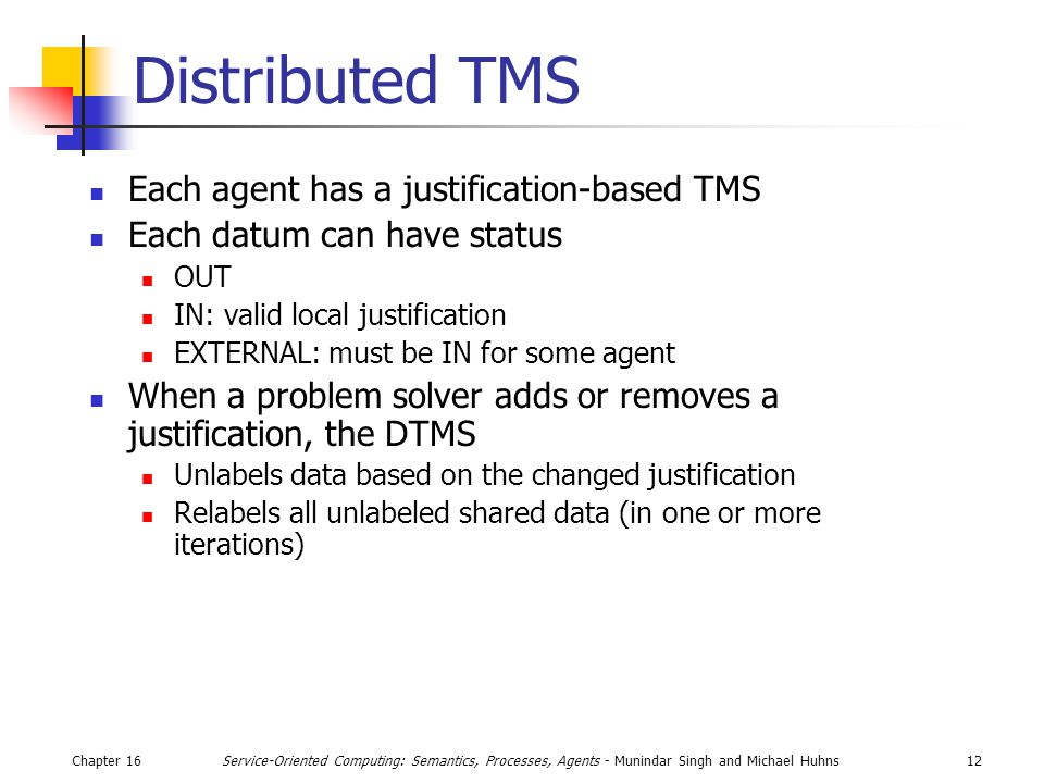 Chapter 1612Service-Oriented Computing: Semantics, Processes, Agents - Munindar Singh and Michael Huhns Distributed TMS Each agent has a justification-based TMS Each datum can have status OUT IN: valid local justification EXTERNAL: must be IN for some agent When a problem solver adds or removes a justification, the DTMS Unlabels data based on the changed justification Relabels all unlabeled shared data (in one or more iterations)
