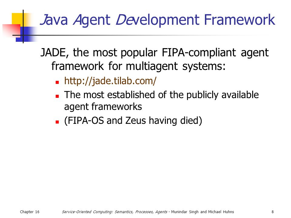 Chapter 168Service-Oriented Computing: Semantics, Processes, Agents - Munindar Singh and Michael Huhns Java Agent Development Framework JADE, the most popular FIPA-compliant agent framework for multiagent systems: http://jade.tilab.com/ The most established of the publicly available agent frameworks (FIPA-OS and Zeus having died)