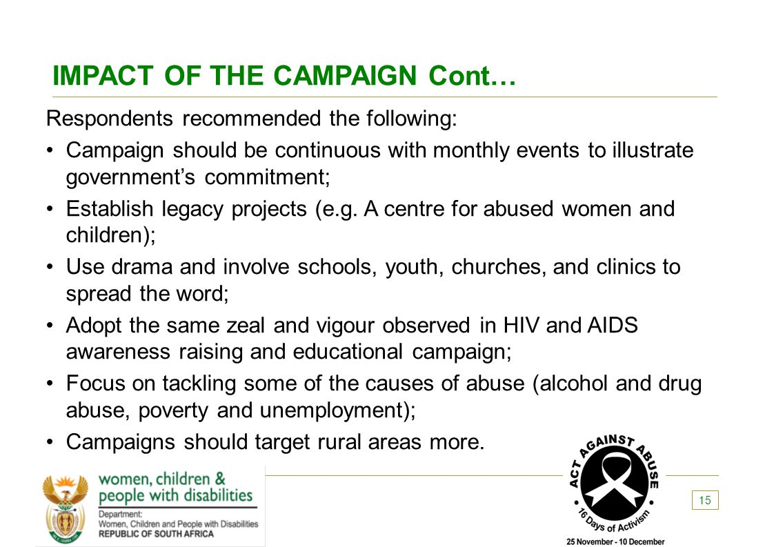 IMPACT OF THE CAMPAIGN Cont… Respondents recommended the following: Campaign should be continuous with monthly events to illustrate government's commi