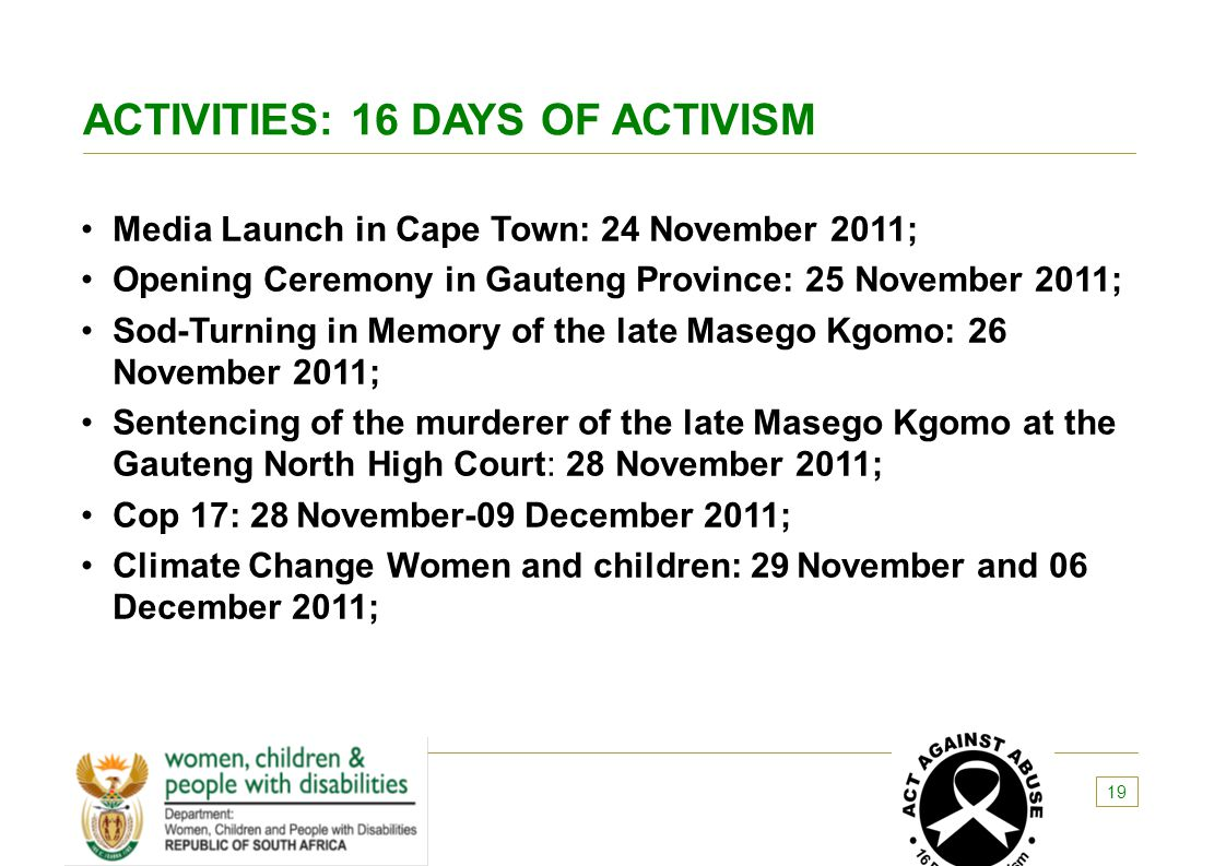 ACTIVITIES: 16 DAYS OF ACTIVISM Media Launch in Cape Town: 24 November 2011; Opening Ceremony in Gauteng Province: 25 November 2011; Sod-Turning in Me