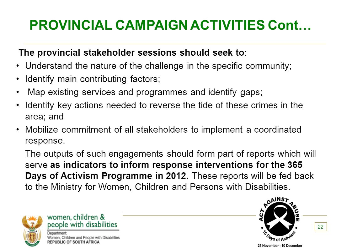 PROVINCIAL CAMPAIGN ACTIVITIES Cont… The provincial stakeholder sessions should seek to: Understand the nature of the challenge in the specific commun
