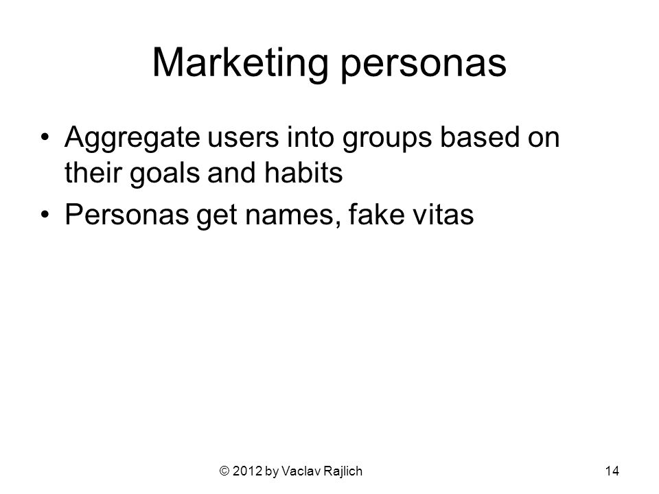 © 2012 by Vaclav Rajlich Marketing personas Aggregate users into groups based on their goals and habits Personas get names, fake vitas 14