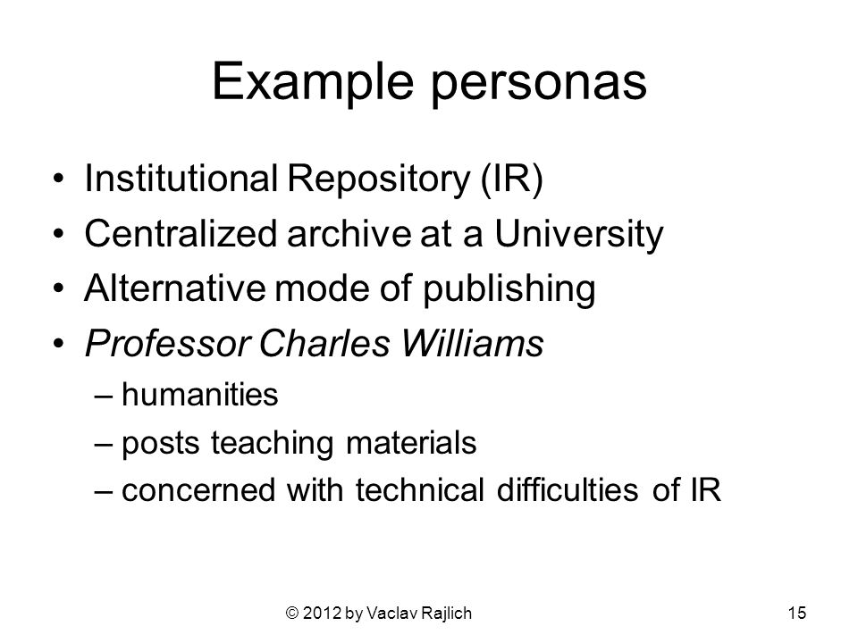 © 2012 by Vaclav Rajlich Example personas Institutional Repository (IR) Centralized archive at a University Alternative mode of publishing Professor Charles Williams –humanities –posts teaching materials –concerned with technical difficulties of IR 15