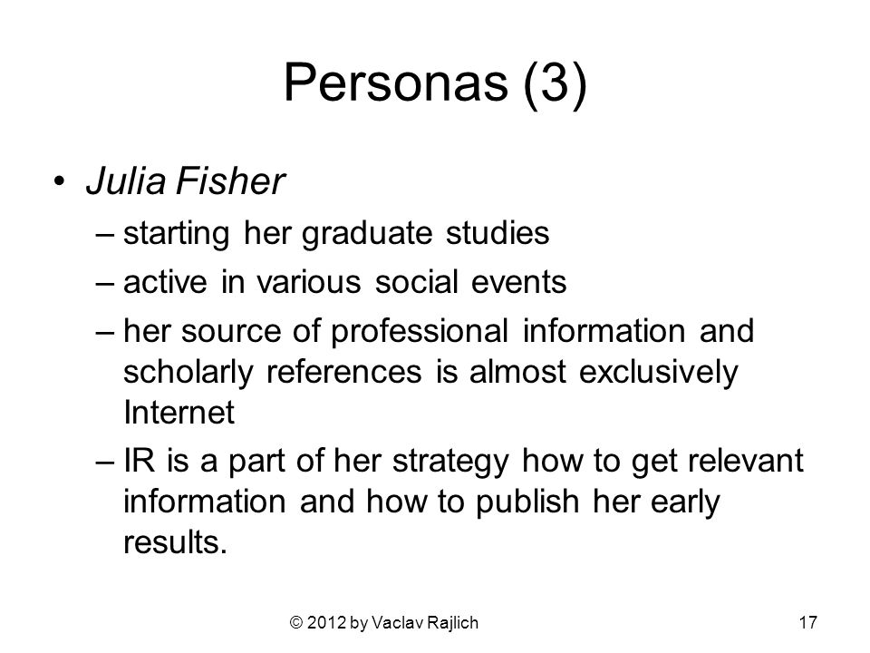 © 2012 by Vaclav Rajlich Personas (3) Julia Fisher –starting her graduate studies –active in various social events –her source of professional information and scholarly references is almost exclusively Internet –IR is a part of her strategy how to get relevant information and how to publish her early results.