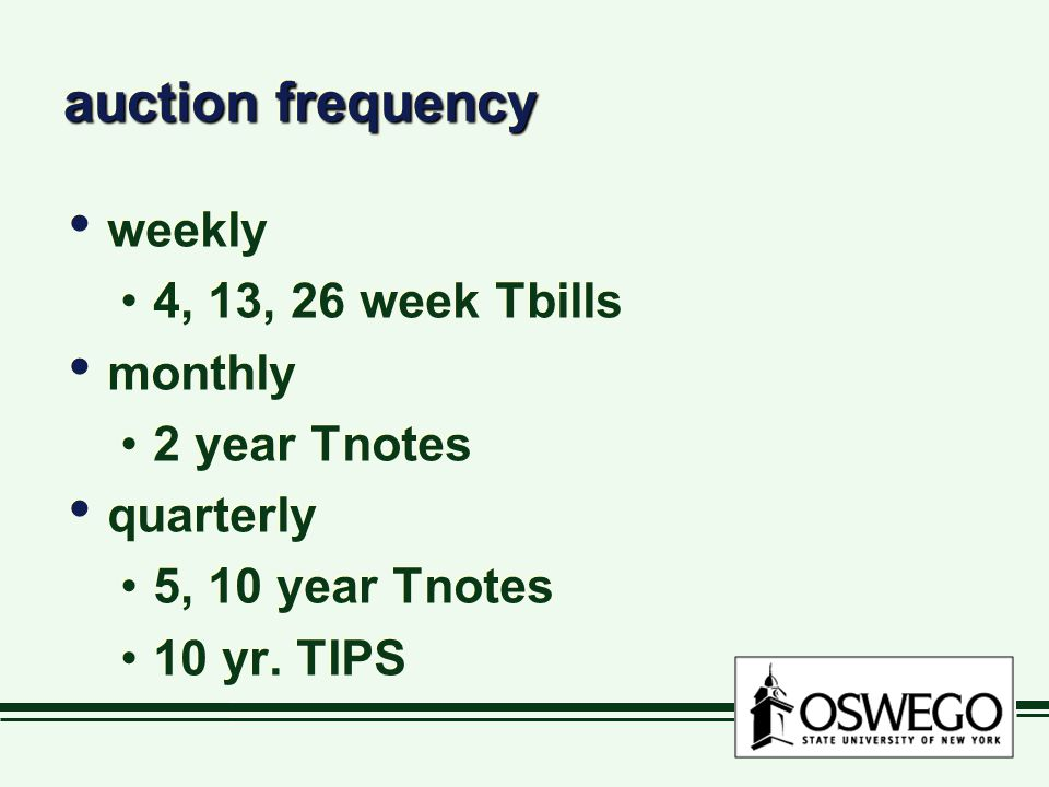 auction frequency weekly 4, 13, 26 week Tbills monthly 2 year Tnotes quarterly 5, 10 year Tnotes 10 yr.