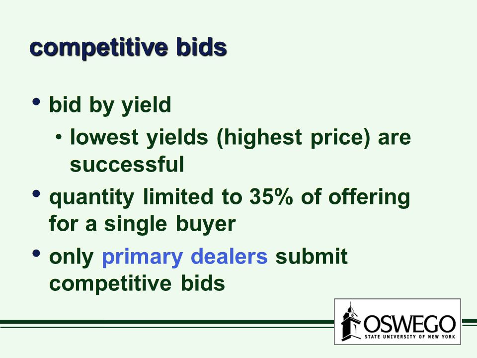 competitive bids bid by yield lowest yields (highest price) are successful quantity limited to 35% of offering for a single buyer only primary dealers submit competitive bids bid by yield lowest yields (highest price) are successful quantity limited to 35% of offering for a single buyer only primary dealers submit competitive bids