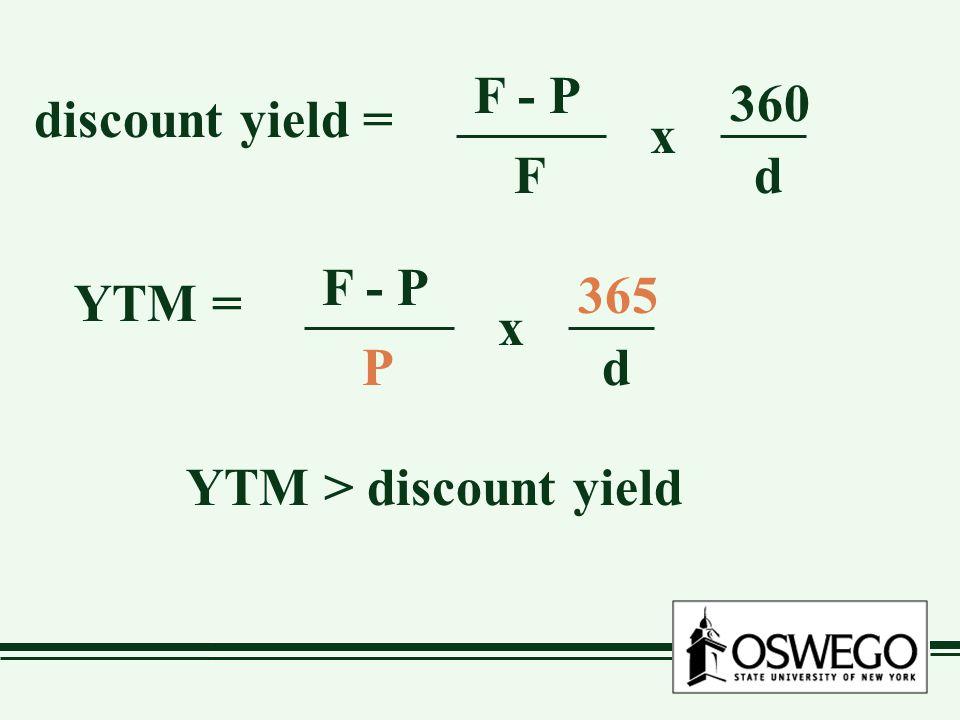 discount yield = F - P F x 360 d YTM = F - P P x 365 d YTM > discount yield