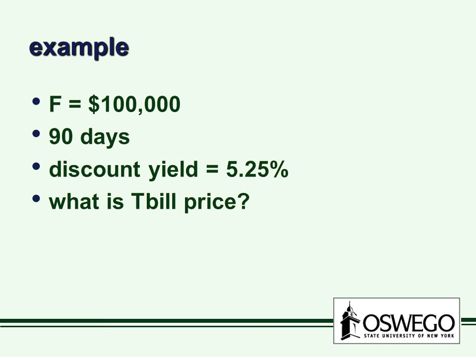 exampleexample F = $100,000 90 days discount yield = 5.25% what is Tbill price.